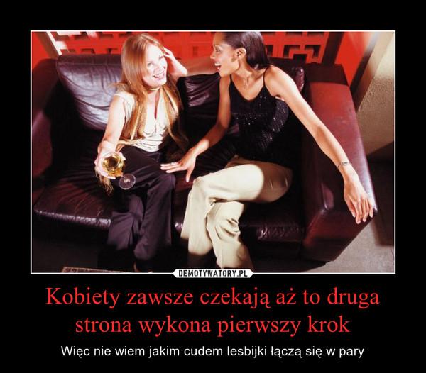 Kobiety zawsze czekają aż to druga strona wykona pierwszy krok – Więc nie wiem jakim cudem lesbijki łączą się w pary