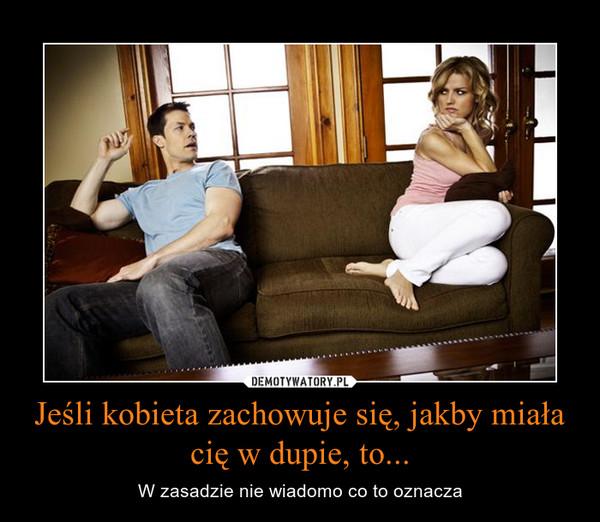 Jeśli kobieta zachowuje się, jakby miała cię w dupie, to... – W zasadzie nie wiadomo co to oznacza