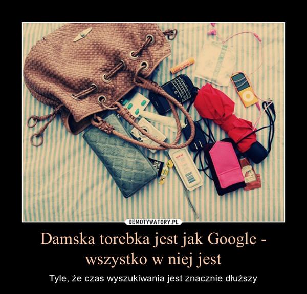 Damska torebka jest jak Google - wszystko w niej jest – Tyle, że czas wyszukiwania jest znacznie dłuższy