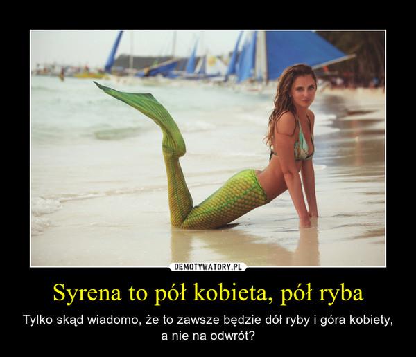 Syrena to pół kobieta, pół ryba – Tylko skąd wiadomo, że to zawsze będzie dół ryby i góra kobiety, a nie na odwrót?