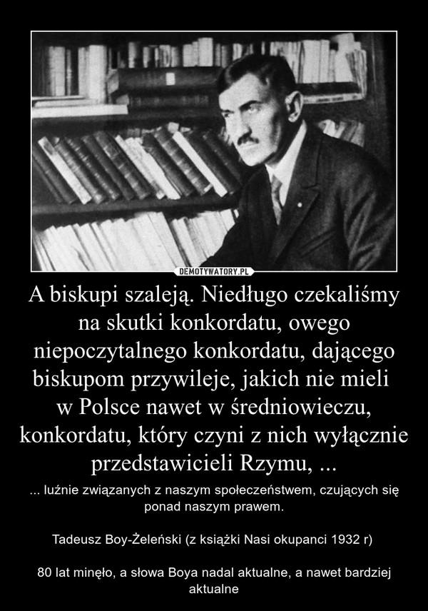 A biskupi szaleją. Niedługo czekaliśmy na skutki konkordatu, owego niepoczytalnego konkordatu, dającego biskupom przywileje, jakich nie mieli w Polsce nawet w średniowieczu, konkordatu, który czyni z nich wyłącznie przedstawicieli Rzymu, ... – ... luźnie związanych z naszym społeczeństwem, czujących się ponad naszym prawem.Tadeusz Boy-Żeleński (z książki Nasi okupanci 1932 r) 80 lat minęło, a słowa Boya nadal aktualne, a nawet bardziej aktualne