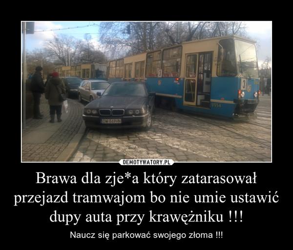 Brawa dla zje*a który zatarasował przejazd tramwajom bo nie umie ustawić dupy auta przy krawężniku !!! – Naucz się parkować swojego złoma !!!