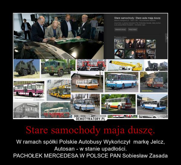 Stare samochody maja duszę. – W ramach spółki Polskie Autobusy Wykończył  markę Jelcz, Autosan - w stanie upadłości.PACHOŁEK MERCEDESA W POLSCE PAN Sobiesław Zasada