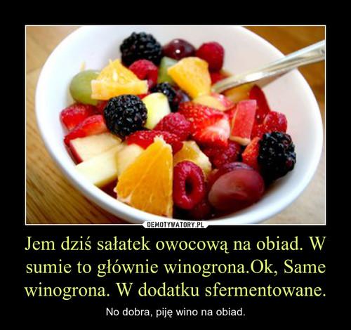 Jem dziś sałatek owocową na obiad. W sumie to głównie winogrona.Ok, Same winogrona. W dodatku sfermentowane.