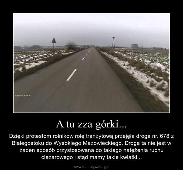 A tu zza górki... – Dzięki protestom rolników rolę tranzytową przejęła droga nr. 678 z Białegostoku do Wysokiego Mazowieckiego. Droga ta nie jest w żaden sposób przystosowana do takiego natężenia ruchu ciężarowego i stąd mamy takie kwiatki...
