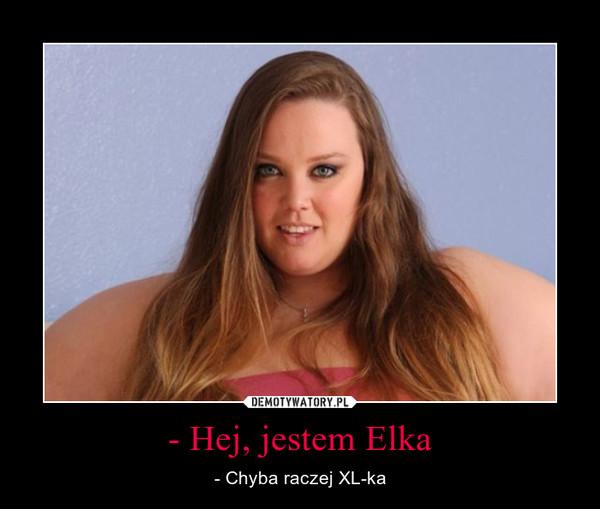 - Hej, jestem Elka – - Chyba raczej XL-ka