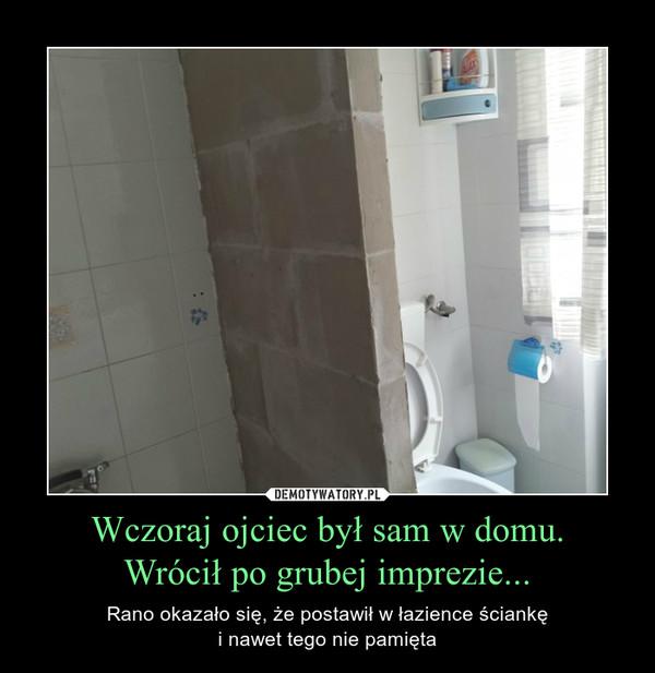 Wczoraj ojciec był sam w domu.Wrócił po grubej imprezie... – Rano okazało się, że postawił w łazience ściankęi nawet tego nie pamięta