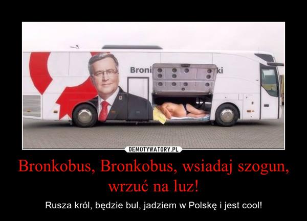 Bronkobus, Bronkobus, wsiadaj szogun, wrzuć na luz! – Rusza król, będzie bul, jadziem w Polskę i jest cool!