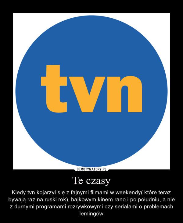 Te czasy – Kiedy tvn kojarzył się z fajnymi filmami w weekendy( które teraz bywają raz na ruski rok), bajkowym kinem rano i po południu, a nie z durnymi programami rozrywkowymi czy serialami o problemach lemingów