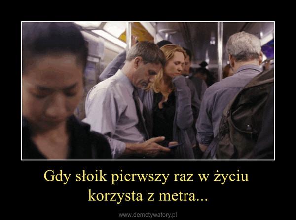 Gdy słoik pierwszy raz w życiu korzysta z metra... –