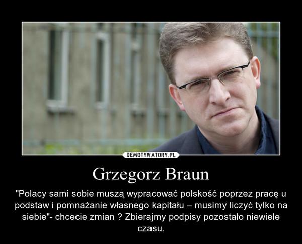 """Grzegorz Braun – """"Polacy sami sobie muszą wypracować polskość poprzez pracę u podstaw i pomnażanie własnego kapitału – musimy liczyć tylko na siebie""""- chcecie zmian ? Zbierajmy podpisy pozostało niewiele czasu."""