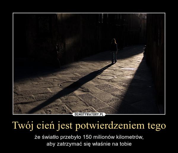 Twój cień jest potwierdzeniem tego – że światło przebyło 150 milionów kilometrów,aby zatrzymać się właśnie na tobie