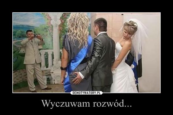 Wyczuwam rozwód... –