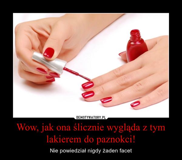 Wow, jak ona ślicznie wygląda z tym lakierem do paznokci! – Nie powiedział nigdy żaden facet