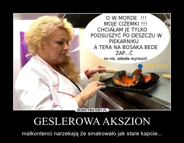 GESLEROWA AKSZION – malkontenci narzekają że smakowało jak stare kapcie...