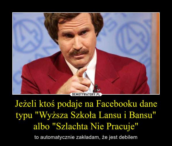 """Jeżeli ktoś podaje na Facebooku dane typu """"Wyższa Szkoła Lansu i Bansu"""" albo """"Szlachta Nie Pracuje"""" – to automatycznie zakładam, że jest debilem"""