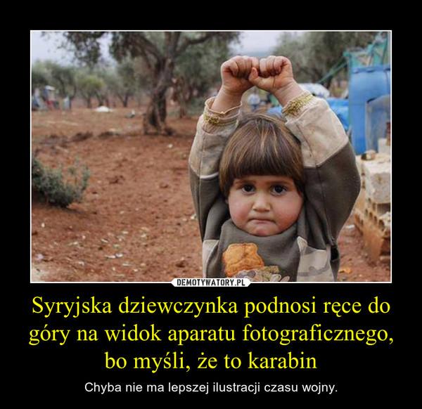Syryjska dziewczynka podnosi ręce do góry na widok aparatu fotograficznego, bo myśli, że to karabin – Chyba nie ma lepszej ilustracji czasu wojny.