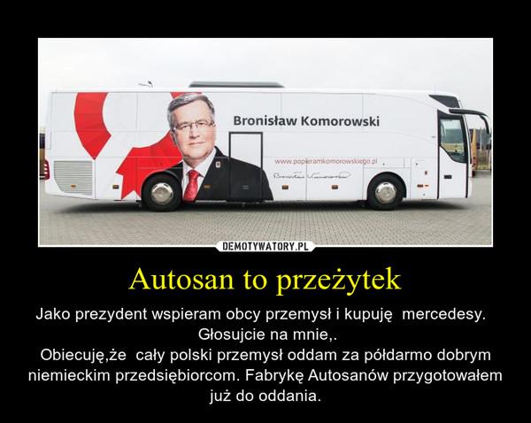 Autosan to przeżytek – Jako prezydent wspieram obcy przemysł i kupuję  mercedesy.   Głosujcie na mnie,.Obiecuję,że  cały polski przemysł oddam za półdarmo dobrym niemieckim przedsiębiorcom. Fabrykę Autosanów przygotowałem już do oddania.
