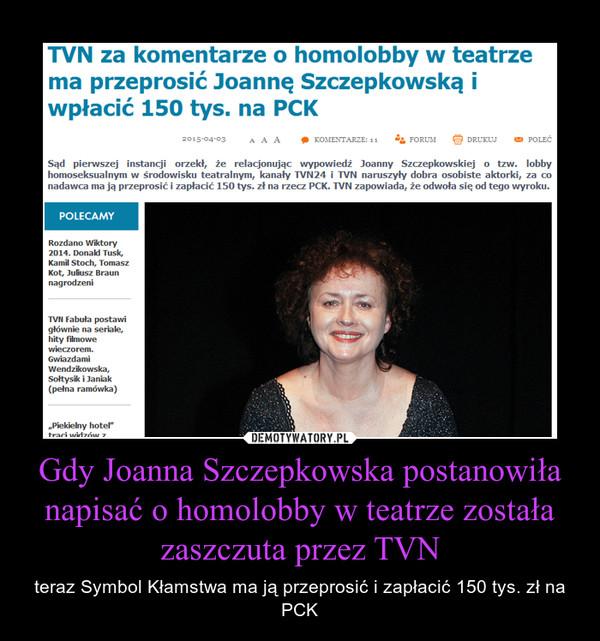 Gdy Joanna Szczepkowska postanowiła napisać o homolobby w teatrze została zaszczuta przez TVN – teraz Symbol Kłamstwa ma ją przeprosić i zapłacić 150 tys. zł na PCK