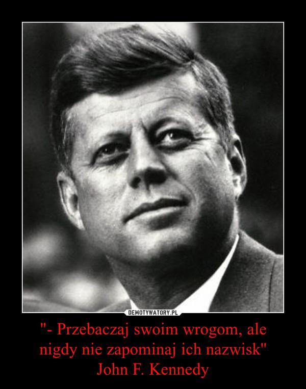 """""""- Przebaczaj swoim wrogom, alenigdy nie zapominaj ich nazwisk''John F. Kennedy –"""