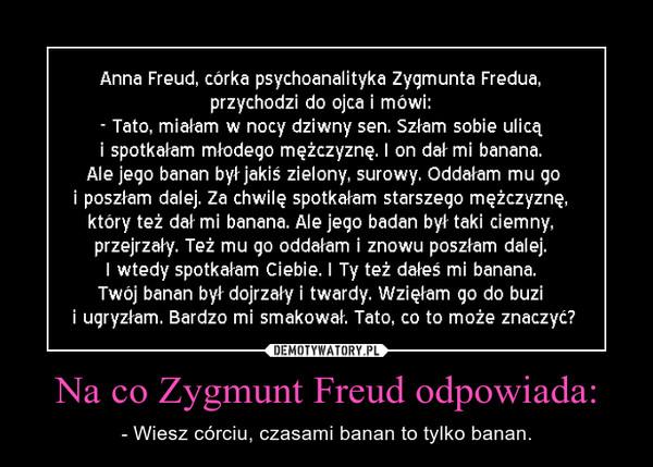 Na co Zygmunt Freud odpowiada: – - Wiesz córciu, czasami banan to tylko banan.