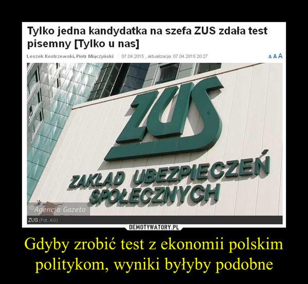 Gdyby zrobić test z ekonomii polskim politykom, wyniki byłyby podobne –