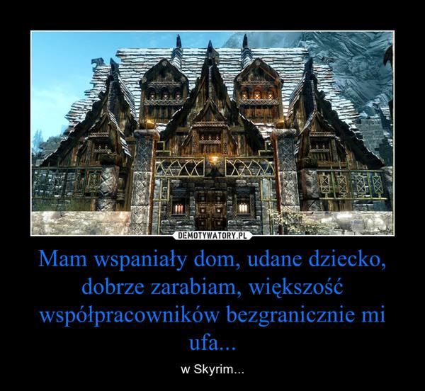 Mam wspaniały dom, udane dziecko, dobrze zarabiam, większość współpracowników bezgranicznie mi ufa... – w Skyrim...