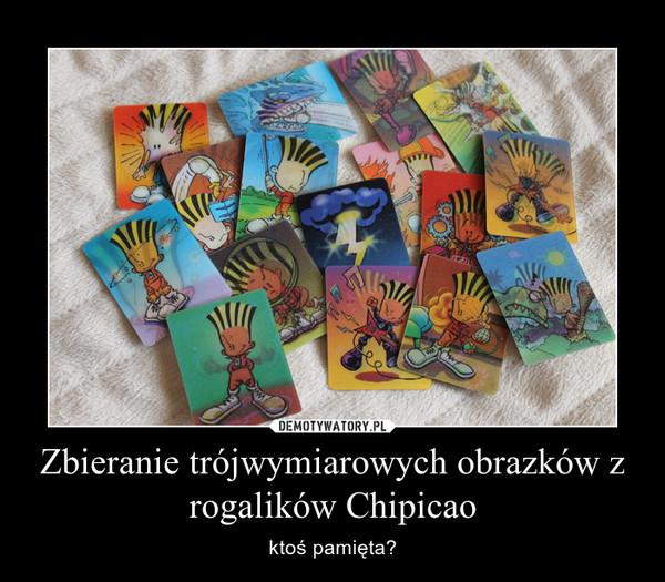 Zbieranie trójwymiarowych obrazków z rogalików Chipicao – ktoś pamięta?