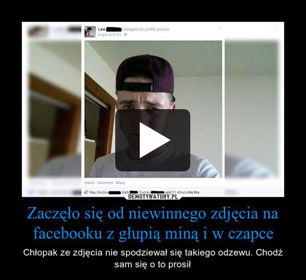 Zaczęło się od niewinnego zdjęcia na facebooku z głupią miną i w czapce – Chłopak ze zdjęcia nie spodziewał się takiego odzewu. Chodź sam się o to prosił
