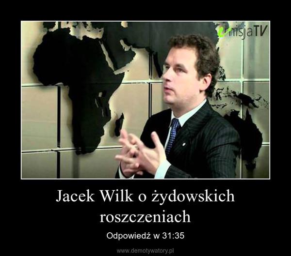 Jacek Wilk o żydowskich roszczeniach – Odpowiedź w 31:35