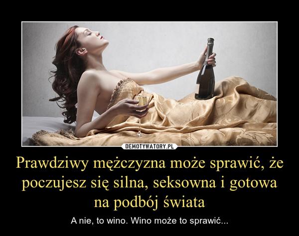 Prawdziwy mężczyzna może sprawić, że poczujesz się silna, seksowna i gotowa na podbój świata – A nie, to wino. Wino może to sprawić...