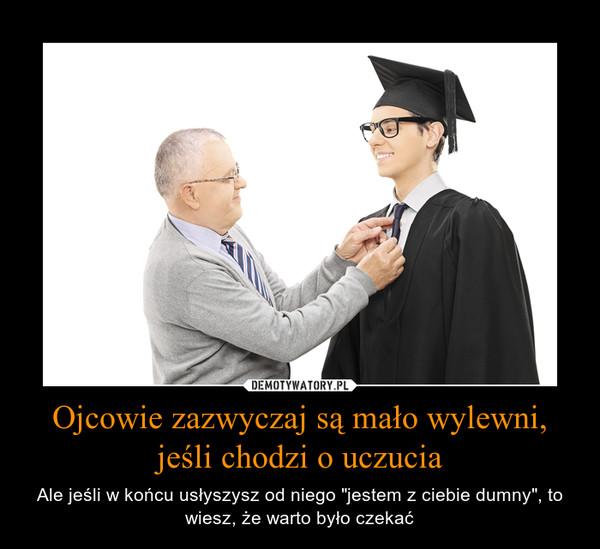 """Ojcowie zazwyczaj są mało wylewni, jeśli chodzi o uczucia – Ale jeśli w końcu usłyszysz od niego """"jestem z ciebie dumny"""", to wiesz, że warto było czekać"""