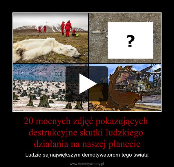 20 mocnych zdjęć pokazujących destrukcyjne skutki ludzkiego działania na naszej planecie – Ludzie są największym demotywatorem tego świata