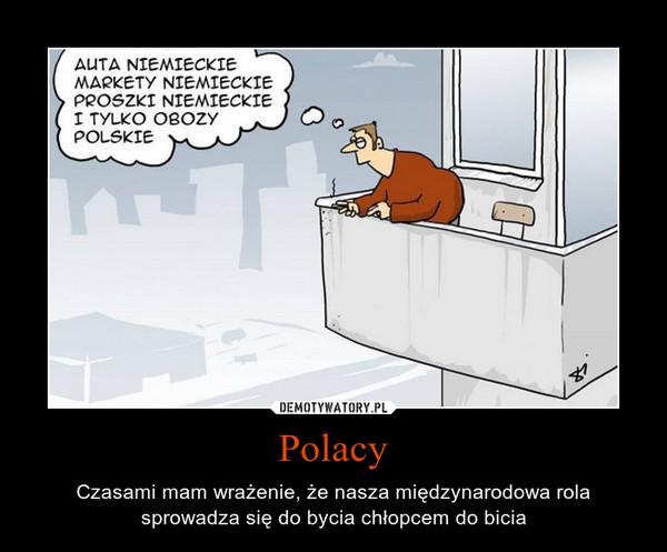 Polacy – Czasami mam wrażenie, że nasza międzynarodowa rola sprowadza się do bycia chłopcem do bicia