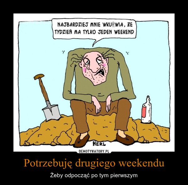 Potrzebuję drugiego weekendu – Żeby odpocząć po tym pierwszym