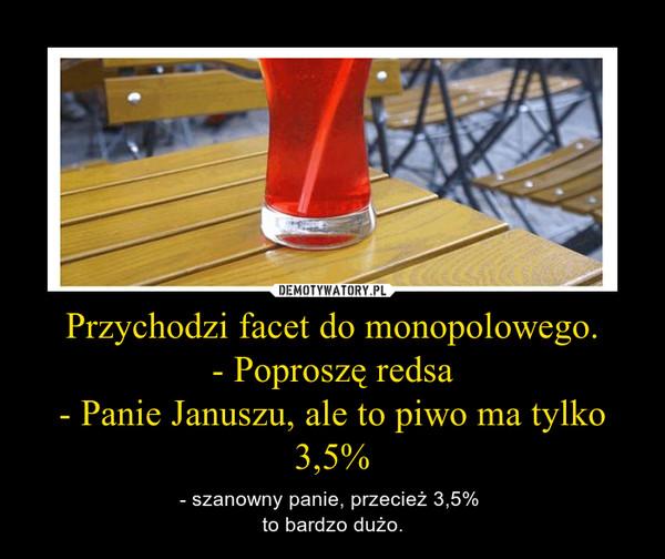 Przychodzi facet do monopolowego.- Poproszę redsa- Panie Januszu, ale to piwo ma tylko 3,5% – - szanowny panie, przecież 3,5% to bardzo dużo.