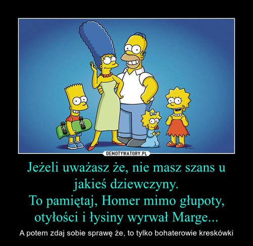 Jeżeli uważasz że, nie masz szans u jakieś dziewczyny. To pamiętaj, Homer mimo głupoty, otyłości i łysiny wyrwał Marge...