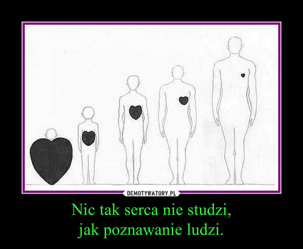 Nic tak serca nie studzi,jak poznawanie ludzi. –