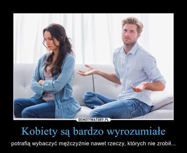 Kobiety są bardzo wyrozumiałe – potrafią wybaczyć mężczyźnie nawet rzeczy, których nie zrobił...