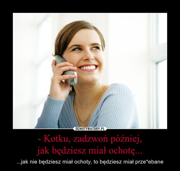 - Kotku, zadzwoń później,jak będziesz miał ochotę... – ...jak nie będziesz miał ochoty, to będziesz miał prze*ebane