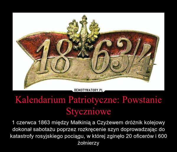Kalendarium Patriotyczne: Powstanie Styczniowe – 1 czerwca 1863 między Małkinią a Czyżewem dróżnik kolejowy dokonał sabotażu poprzez rozkręcenie szyn doprowadzając do katastrofy rosyjskiego pociągu, w której zginęło 20 oficerów i 600 żołnierzy
