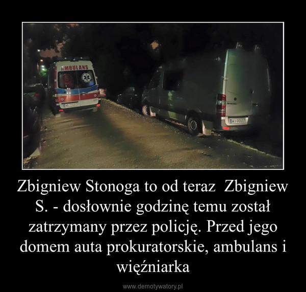 Zbigniew Stonoga to od teraz  Zbigniew S. - dosłownie godzinę temu został zatrzymany przez policję. Przed jego domem auta prokuratorskie, ambulans i więźniarka –