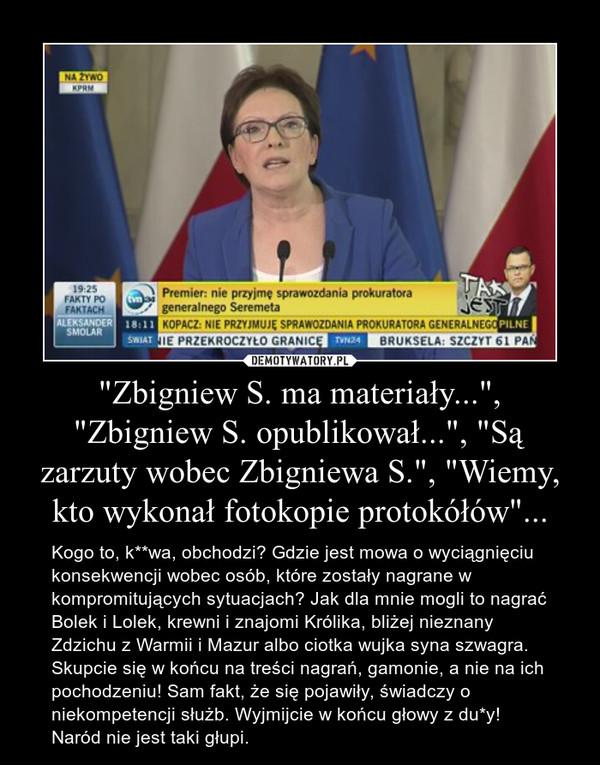 """""""Zbigniew S. ma materiały..."""", """"Zbigniew S. opublikował..."""", """"Są zarzuty wobec Zbigniewa S."""", """"Wiemy, kto wykonał fotokopie protokółów""""... – Kogo to, k**wa, obchodzi? Gdzie jest mowa o wyciągnięciu konsekwencji wobec osób, które zostały nagrane w kompromitujących sytuacjach? Jak dla mnie mogli to nagrać Bolek i Lolek, krewni i znajomi Królika, bliżej nieznany Zdzichu z Warmii i Mazur albo ciotka wujka syna szwagra. Skupcie się w końcu na treści nagrań, gamonie, a nie na ich pochodzeniu! Sam fakt, że się pojawiły, świadczy o niekompetencji służb. Wyjmijcie w końcu głowy z du*y! Naród nie jest taki głupi."""