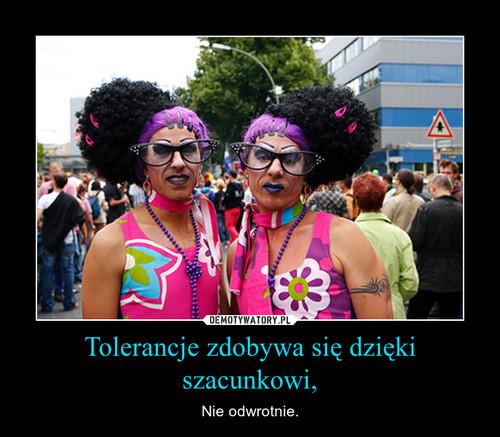 Tolerancje zdobywa się dzięki szacunkowi,