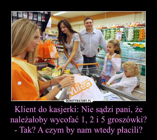 Klient do kasjerki: Nie sądzi pani, że należałoby wycofać 1, 2 i 5 groszówki?- Tak? A czym by nam wtedy płacili? –