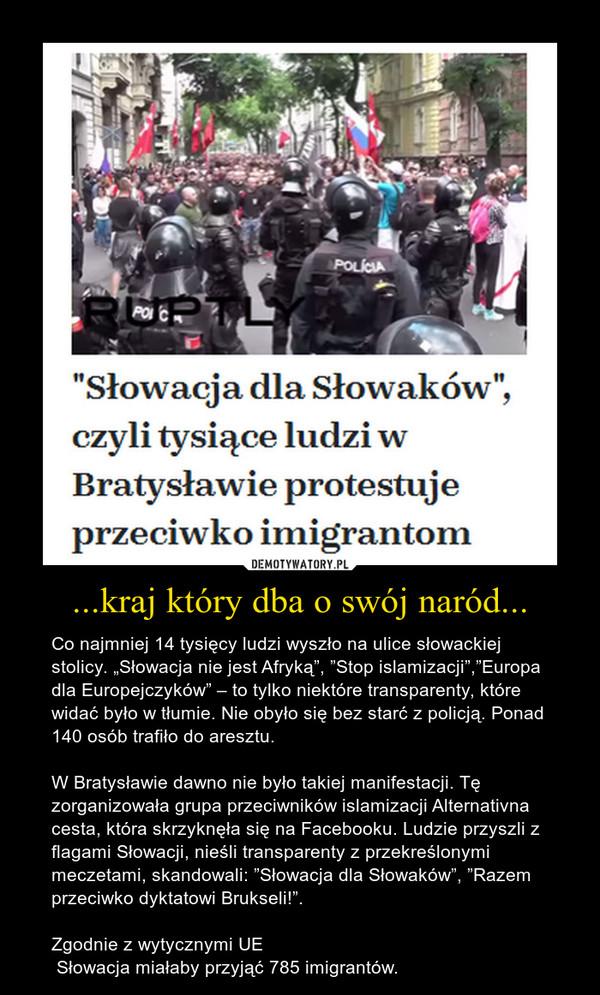 """...kraj który dba o swój naród... – Co najmniej 14 tysięcy ludzi wyszło na ulice słowackiej stolicy. """"Słowacja nie jest Afryką"""", """"Stop islamizacji"""",""""Europa dla Europejczyków"""" – to tylko niektóre transparenty, które widać było w tłumie. Nie obyło się bez starć z policją. Ponad 140 osób trafiło do aresztu.W Bratysławie dawno nie było takiej manifestacji. Tę zorganizowała grupa przeciwników islamizacji Alternativna cesta, która skrzyknęła się na Facebooku. Ludzie przyszli z flagami Słowacji, nieśli transparenty z przekreślonymi meczetami, skandowali: """"Słowacja dla Słowaków"""", """"Razem przeciwko dyktatowi Brukseli!"""". Zgodnie z wytycznymi UE Słowacja miałaby przyjąć 785 imigrantów."""