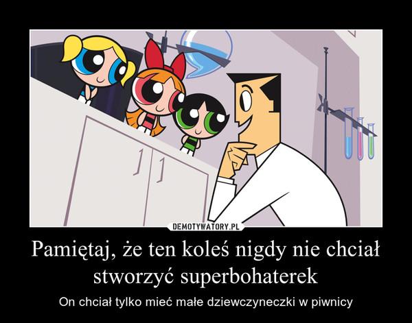 Pamiętaj, że ten koleś nigdy nie chciał stworzyć superbohaterek – On chciał tylko mieć małe dziewczyneczki w piwnicy