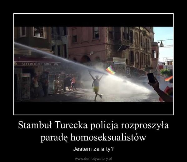 Stambuł Turecka policja rozproszyła paradę homoseksualistów – Jestem za a ty?