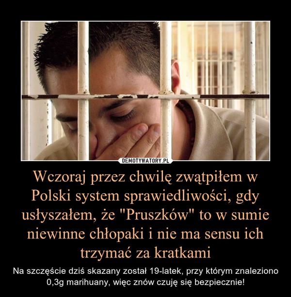 """Wczoraj przez chwilę zwątpiłem w Polski system sprawiedliwości, gdy usłyszałem, że """"Pruszków"""" to w sumie niewinne chłopaki i nie ma sensu ich trzymać za kratkami – Na szczęście dziś skazany został 19-latek, przy którym znaleziono 0,3g marihuany, więc znów czuję się bezpiecznie!"""