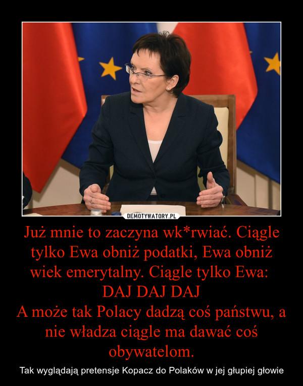 Już mnie to zaczyna wk*rwiać. Ciągle tylko Ewa obniż podatki, Ewa obniż wiek emerytalny. Ciągle tylko Ewa: DAJ DAJ DAJA może tak Polacy dadzą coś państwu, a nie władza ciągle ma dawać coś obywatelom. – Tak wyglądają pretensje Kopacz do Polaków w jej głupiej głowie